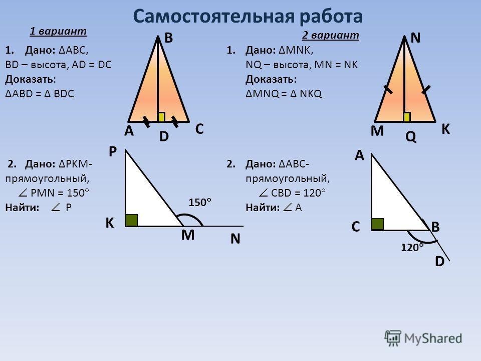 Самостоятельная работа А В С D M N K Q N P K M 150 D А C B 120 1. Дано: ABC, BD – высота, АD = DC Доказать: АВD = BDC Дано: MNK, NQ – высота, MN = NK Доказать: MNQ = NKQ 2. Дано: PKM- прямоугольный, PMN = 150 Найти: Р Дано: АВС- прямоугольный, СВD =