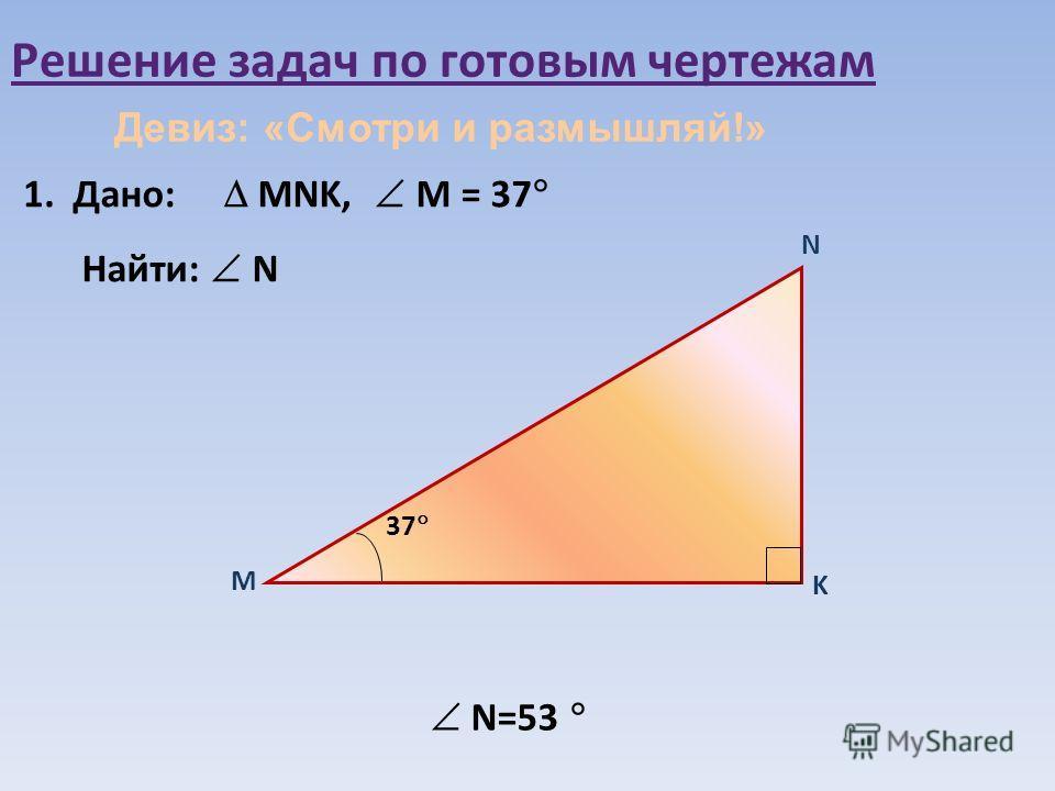 Решение задач по готовым чертежам 1.1. Дано: MNK, М = 37 Найти: N М N 37 K N=53 Девиз: «Смотри и размышляй!»