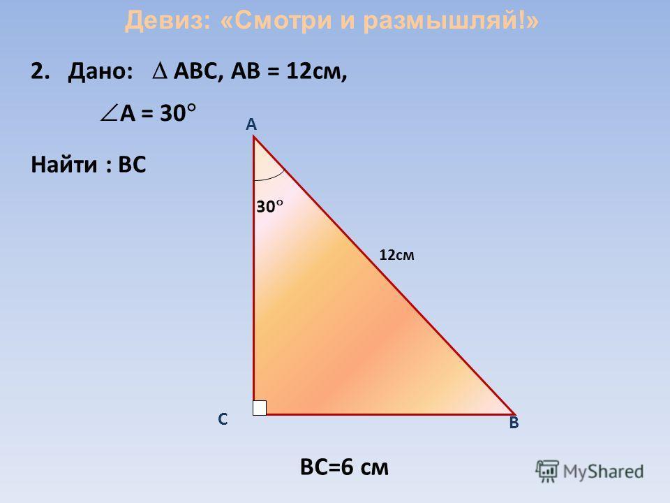 2.Дано: ABC, АВ = 12см, Найти : ВС A 30 C B BC=6 см А = 30 12см Девиз: «Смотри и размышляй!»