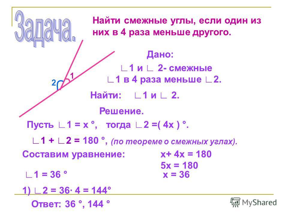 Найти смежные углы, если один из них в 4 раза меньше другого. 1 2 Дано: 1 и 2- смежные 1 в 4 раза меньше 2. Найти: 1 и 2. Решение. Пусть 1 = х °,тогда 2 =( 4х ) °. 1 + 2 = 180 °, (по теореме о смежных углах). Составим уравнение:х+ 4х = 180 5х = 180 х