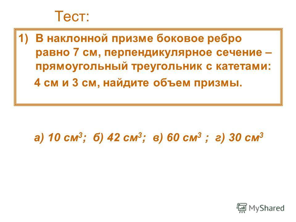 Тест: 1)В наклонной призме боковое ребро равно 7 см, перпендикулярное сечение – прямоугольный треугольник с катетами: 4 см и 3 см, найдите объем призмы. а) 10 см 3 ; б) 42 см 3 ; в) 60 см 3 ; г) 30 см 3