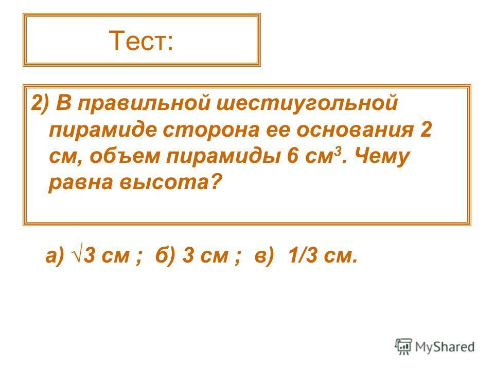 Тест: 2) В правильной шестиугольной пирамиде сторона ее основания 2 см, объем пирамиды 6 см 3. Чему равна высота? а) 3 см ; б) 3 см ; в) 1/3 см.