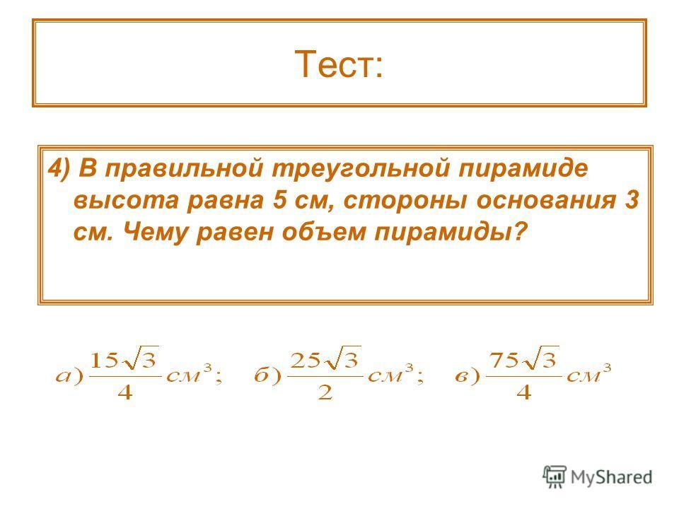 Тест: 4) В правильной треугольной пирамиде высота равна 5 см, стороны основания 3 см. Чему равен объем пирамиды?