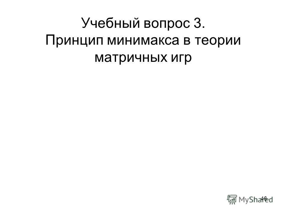 46 Учебный вопрос 3. Принцип минимакса в теории матричных игр
