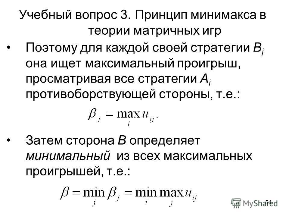 54 Учебный вопрос 3. Принцип минимакса в теории матричных игр Поэтому для каждой своей стратегии B j она ищет максимальный проигрыш, просматривая все стратегии A i противоборствующей стороны, т.е.: Затем сторона В определяет минимальный из всех макси