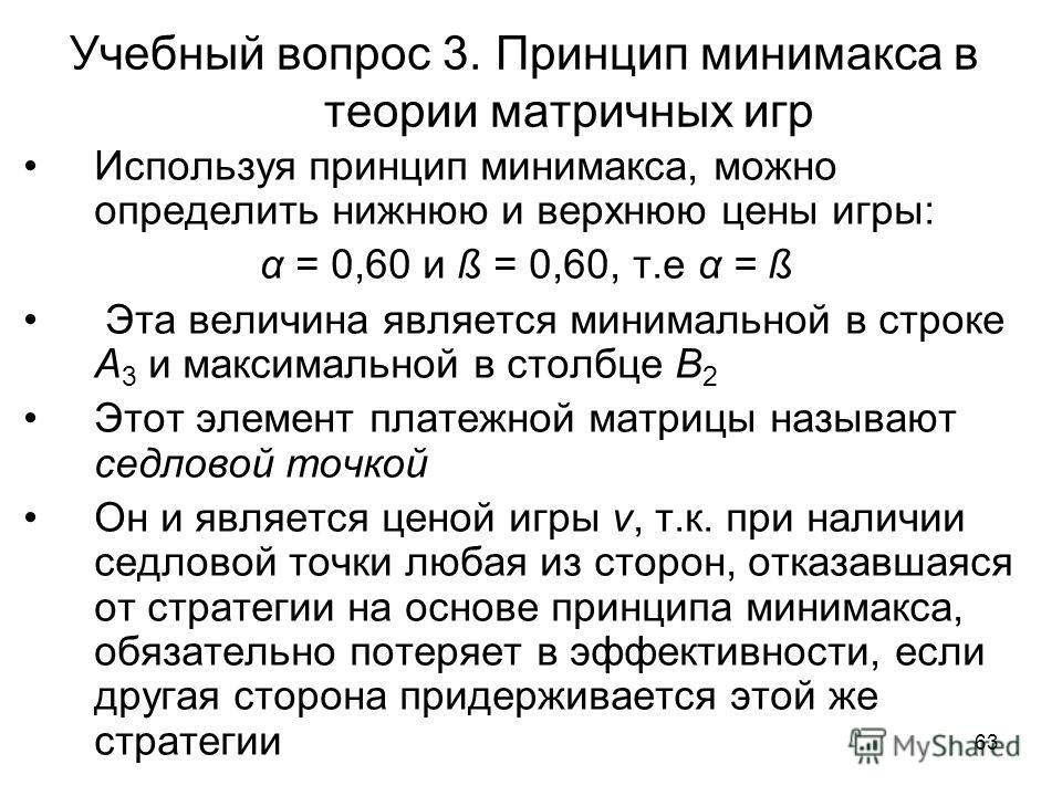 63 Учебный вопрос 3. Принцип минимакса в теории матричных игр Используя принцип минимакса, можно определить нижнюю и верхнюю цены игры: α = 0,60 и ß = 0,60, т.е α = ß Эта величина является минимальной в строке А 3 и максимальной в столбце В 2 Этот эл