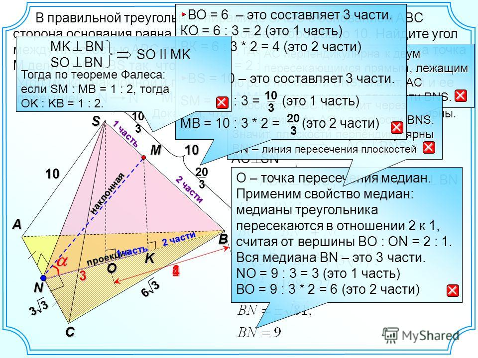 3 20 AC ВN, AC SN АBC ВNS, NM NKнаклонная O S B A C K проекция 10 Угол между наклонной и плоскостью равен углу между наклонной и ее проекцией. N M ? В правильной треугольной пирамиде SABC с основанием ABC сторона основания равна 6, а боковое ребро ра