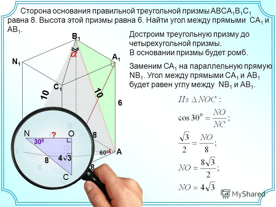 Сторона основания правильной треугольной призмы ABCA 1 B 1 C 1 равна 8. Высота этой призмы равна 6. Найти угол между прямыми CA 1 и АВ 1. C B1B1 A 8 60 0 6 A1A1 B C1C1 8 O Достроим треугольную призму до четырехугольной призмы. В основании призмы буде