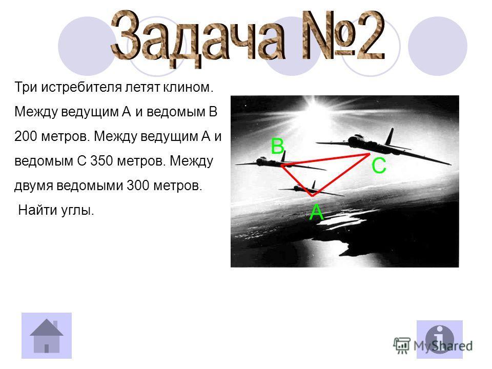 Три истребителя летят клином. Между ведущим А и ведомым В 200 метров. Между ведущим А и ведомым С 350 метров. Между двумя ведомыми 300 метров. Найти углы. B C A