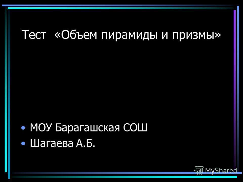 Тест «Объем пирамиды и призмы» МОУ Барагашская СОШ Шагаева А.Б.