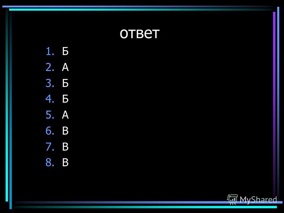 ответ 1.Б 2.А 3.Б 4.Б 5.А 6.В 7.В 8.В