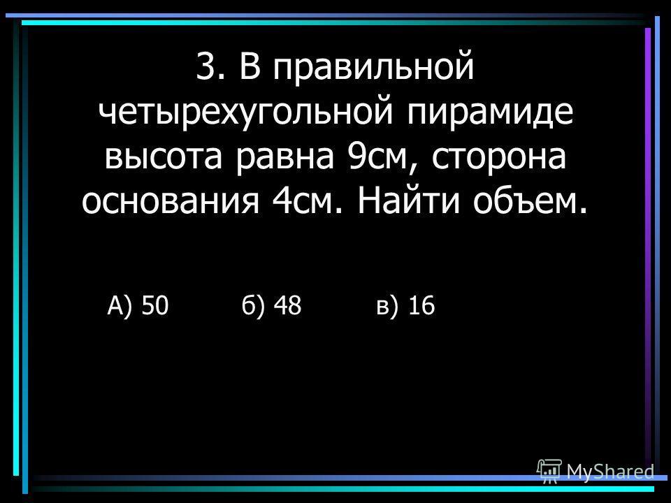 3. В правильной четырехугольной пирамиде высота равна 9см, сторона основания 4см. Найти объем. А) 50б) 48в) 16