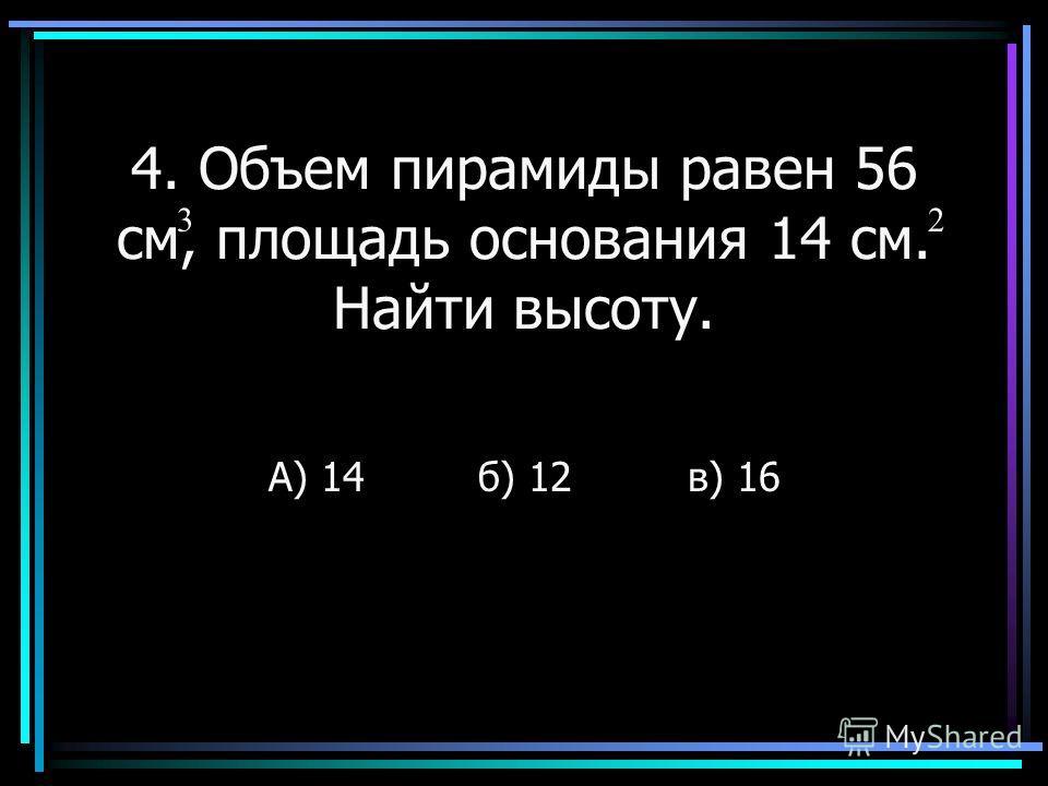4. Объем пирамиды равен 56 см, площадь основания 14 см. Найти высоту. А) 14б) 12в) 16 32
