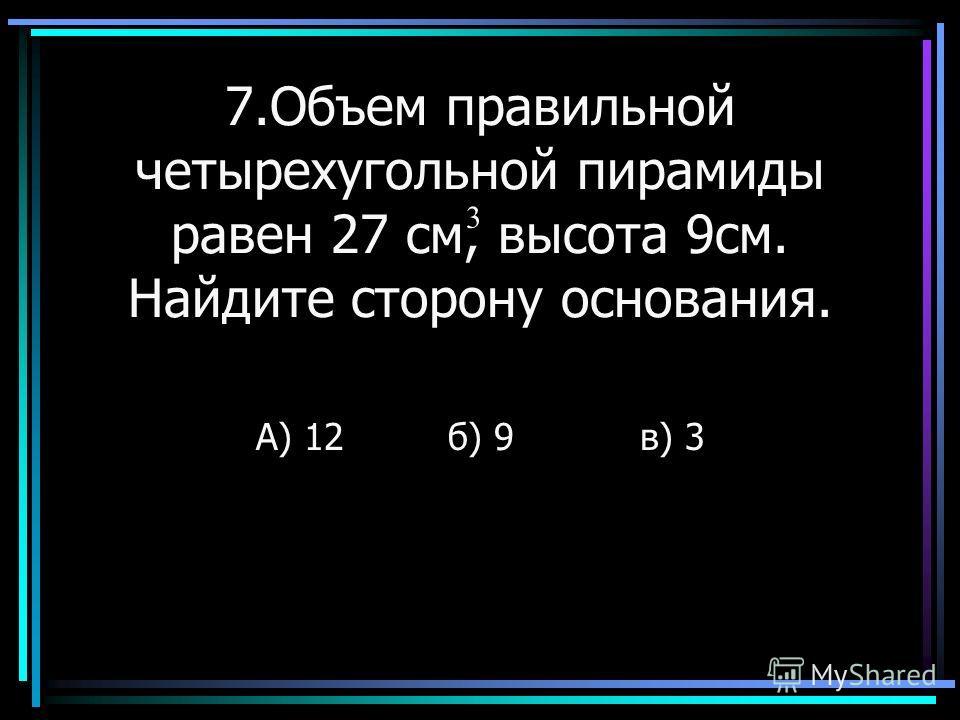 7.Объем правильной четырехугольной пирамиды равен 27 см, высота 9см. Найдите сторону основания. А) 12б) 9в) 3 3