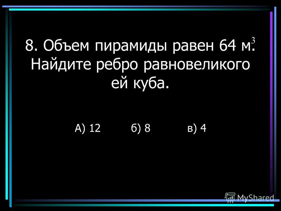 8. Объем пирамиды равен 64 м. Найдите ребро равновеликого ей куба. А) 12б) 8в) 4 3