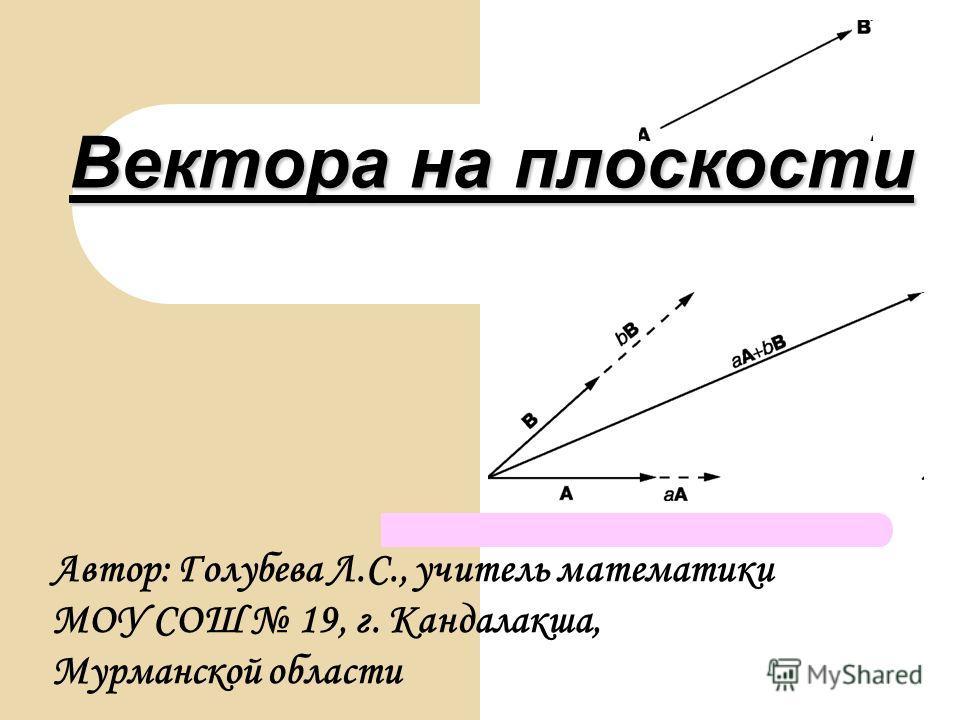 Вектора на плоскости Автор: Голубева Л.С., учитель математики МОУ СОШ 19, г. Кандалакша, Мурманской области
