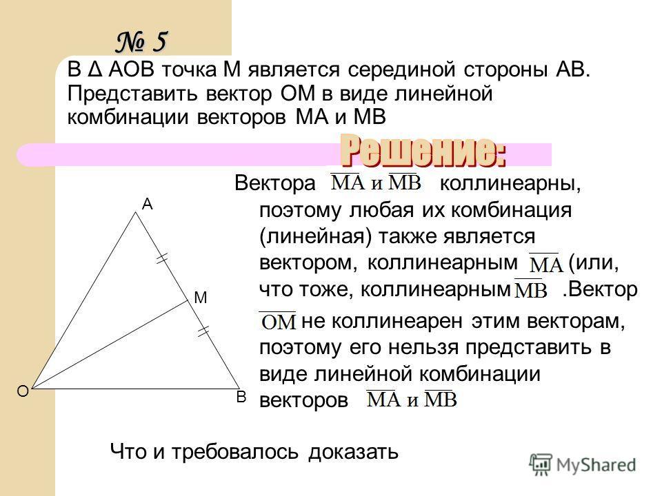 В Δ AOВ точка М является серединой стороны АВ. Представить вектор ОМ в виде линейной комбинации векторов МА и МВ Вектора коллинеарны, поэтому любая их комбинация (линейная) также является вектором, коллинеарным (или, что тоже, коллинеарным.Вектор не