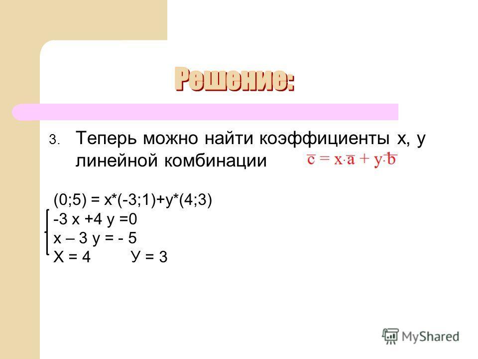 3. Теперь можно найти коэффициенты х, у линейной комбинации (0;5) = х*(-3;1)+у*(4;3) -3 х +4 у =0 х – 3 у = - 5 Х = 4 У = 3