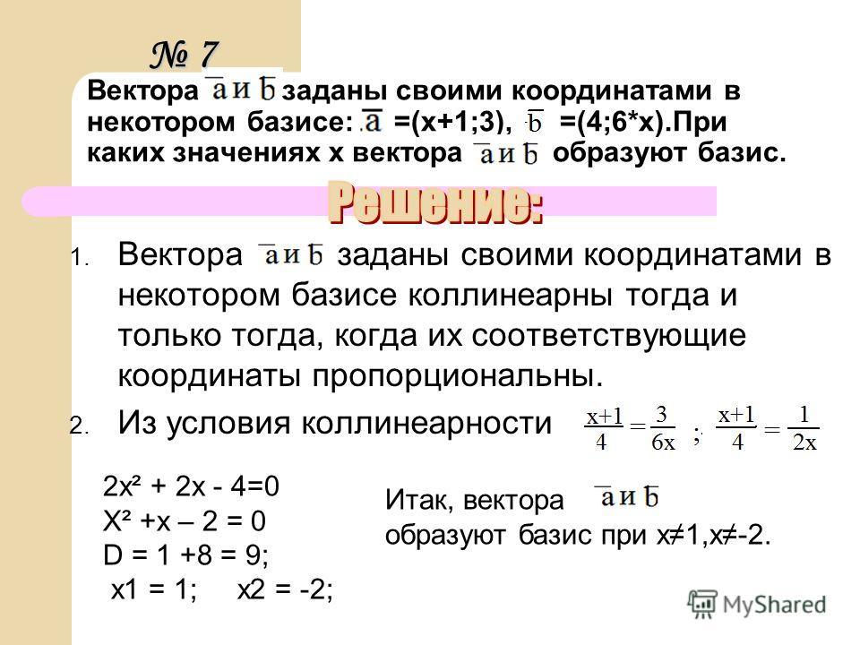 Вектора заданы своими координатами в некотором базисе: =(х+1;3), =(4;6*х).При каких значениях х вектора образуют базис. 1. Вектора заданы своими координатами в некотором базисе коллинеарны тогда и только тогда, когда их соответствующие координаты про
