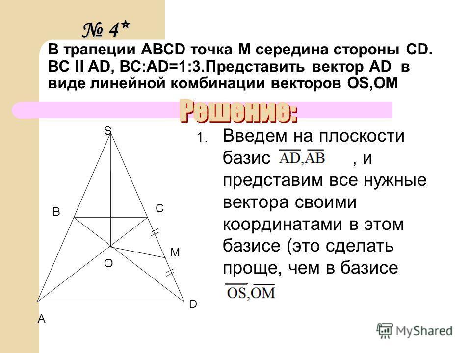 В трапеции ABCD точка М середина стороны CD. BC ll AD, BC:AD=1:3.Представить вектор AD в виде линейной комбинации векторов OS,OM 1. Введем на плоскости базис, и представим все нужные вектора своими координатами в этом базисе (это сделать проще, чем в