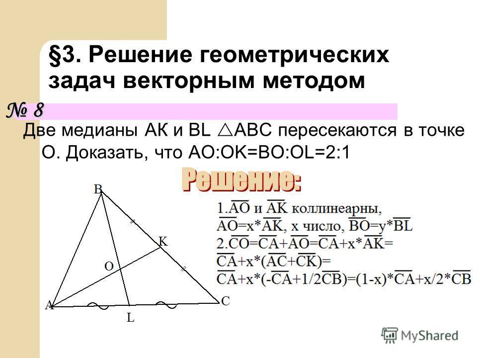 Две медианы АК и BL ABC пересекаются в точке О. Доказать, что AO:OK=BO:OL=2:1 §3. Решение геометрических задач векторным методом 8