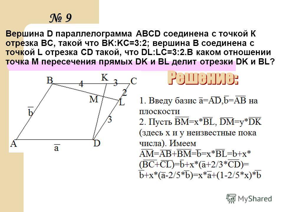 Вершина D параллелограмма ABCD соединена с точкой К отрезка BC, такой что BK:KC=3:2; вершина В соединена с точкой L отрезка CD такой, что DL:LC=3:2.В каком отношении точка М пересечения прямых DK и BL делит отрезки DK и BL? 9