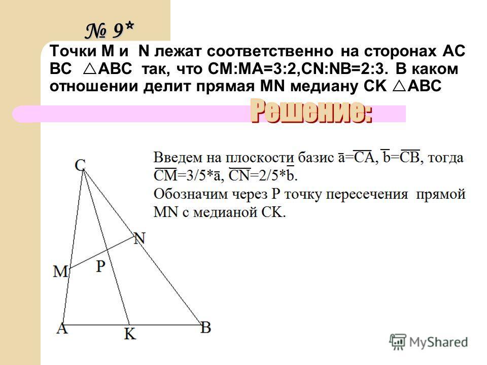 Точки M и N лежат соответственно на сторонах AC BC ABC так, что CM:MA=3:2,CN:NB=2:3. В каком отношении делит прямая MN медиану CK ABC 9* 9*