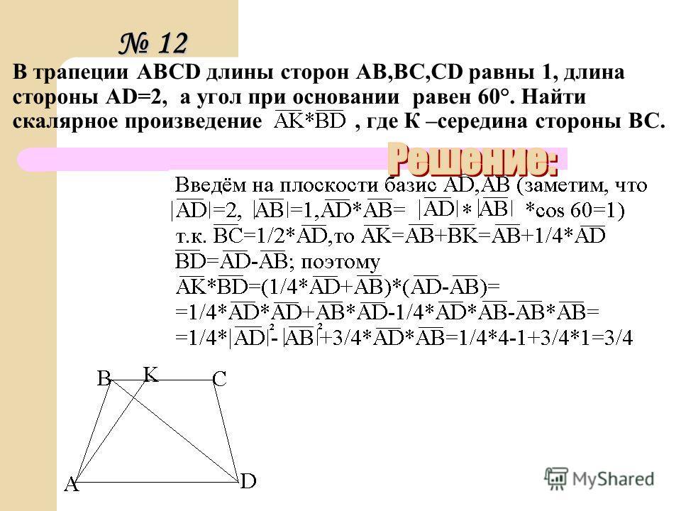 В трапеции ABCD длины сторон AB,BC,CD равны 1, длина стороны AD=2, а угол при основании равен 60°. Найти скалярное произведение, где К –середина стороны ВС. 12 12 12 12