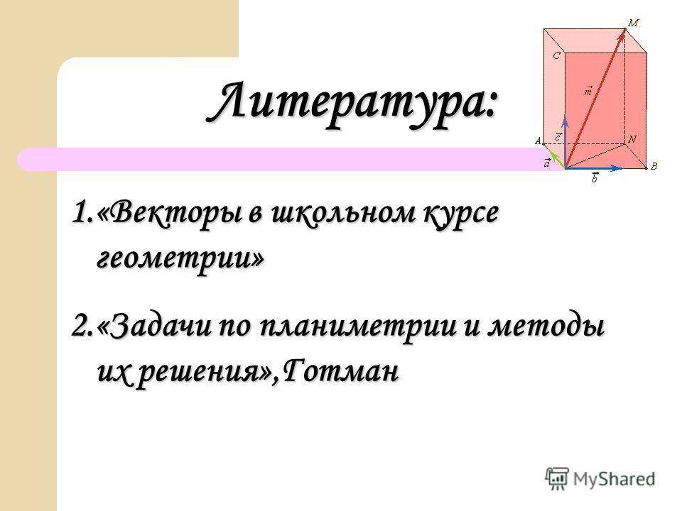 Литература: 1.«Векторы в школьном курсе геометрии» 2.«Задачи по планиметрии и методы их решения»,Готман