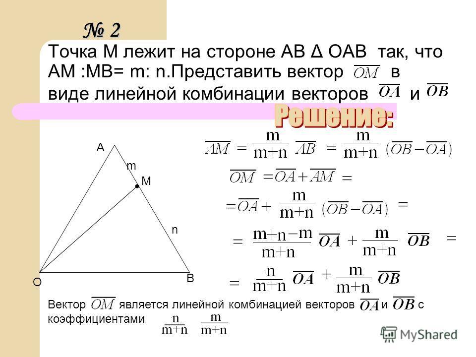 Точка М лежит на стороне АВ Δ OAB так, что АМ :МВ= m: n.Представить вектор в виде линейной комбинации векторов и 2 О В А М m n Вектор является линейной комбинацией векторов и с коэффициентами