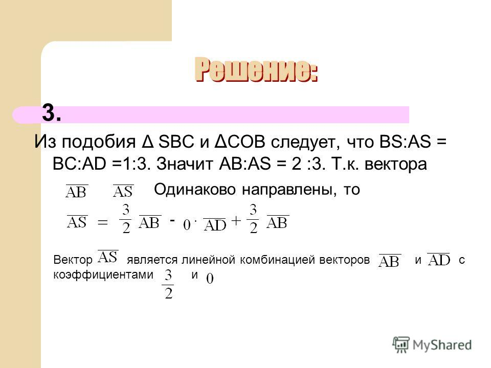 Из подобия Δ SBC и Δ COB следует, что BS:AS = BC:AD =1:3. Значит AB:AS = 2 :3. Т.к. вектора 3. Одинаково направлены, то Вектор является линейной комбинацией векторов и с коэффициентами и