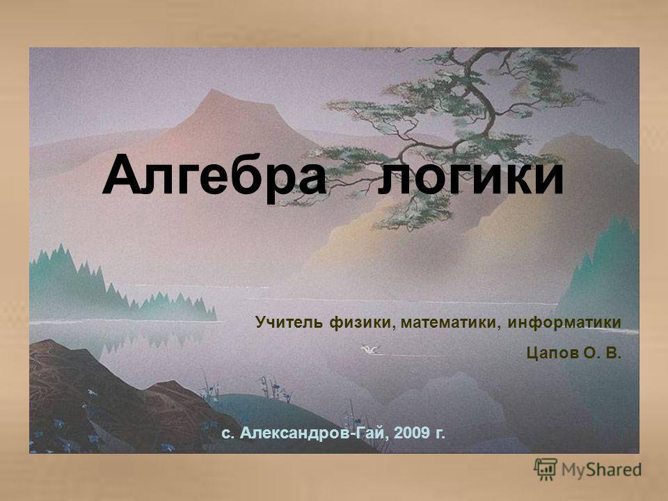 Алгебра логики Учитель физики, математики, информатики Цапов О. В. с. Александров-Гай, 2009 г.