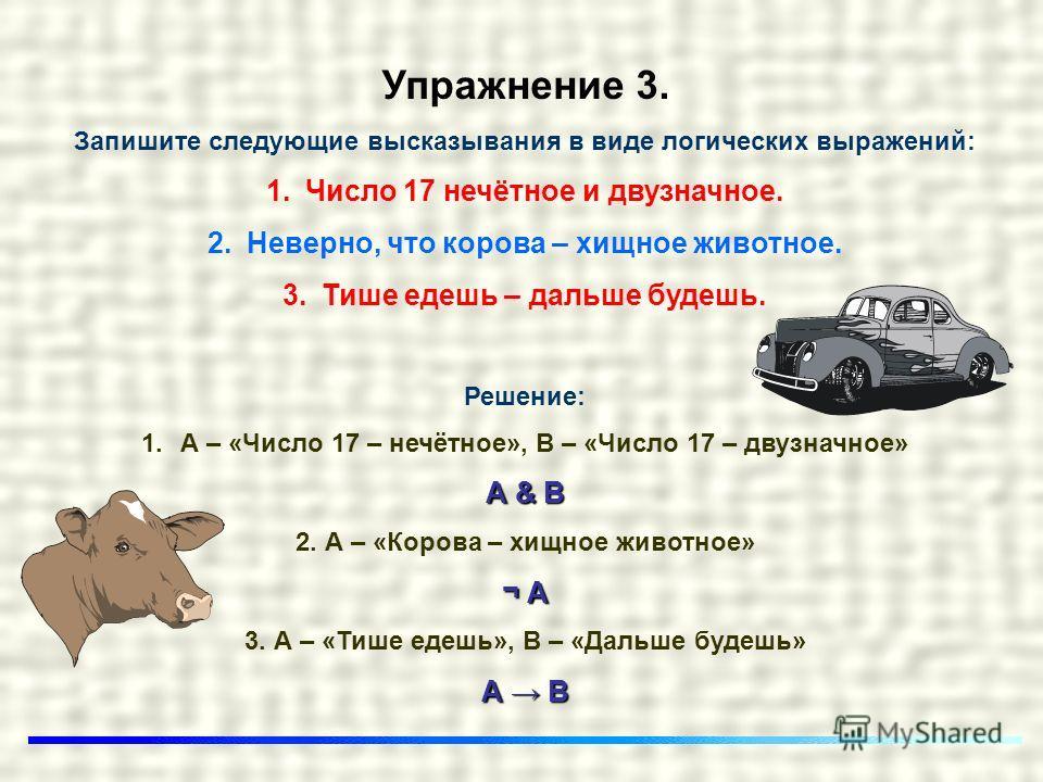 Упражнение 3. Запишите следующие высказывания в виде логических выражений: 1.Число 17 нечётное и двузначное. 2.Неверно, что корова – хищное животное. 3.Тише едешь – дальше будешь. Решение: 1.А – «Число 17 – нечётное», В – «Число 17 – двузначное» А &
