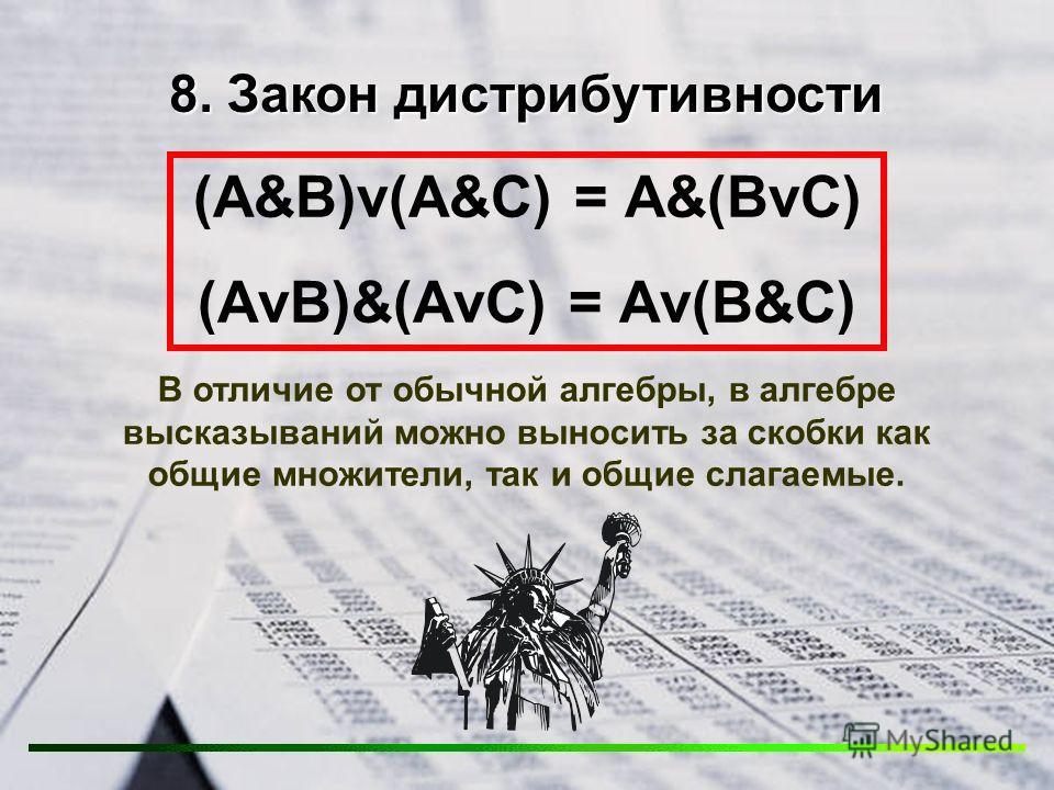8. Закон дистрибутивности (А&В)v(А&С) = А&(ВvС) (АvВ)&(АvС) = Аv(В&С) В отличие от обычной алгебры, в алгебре высказываний можно выносить за скобки как общие множители, так и общие слагаемые.