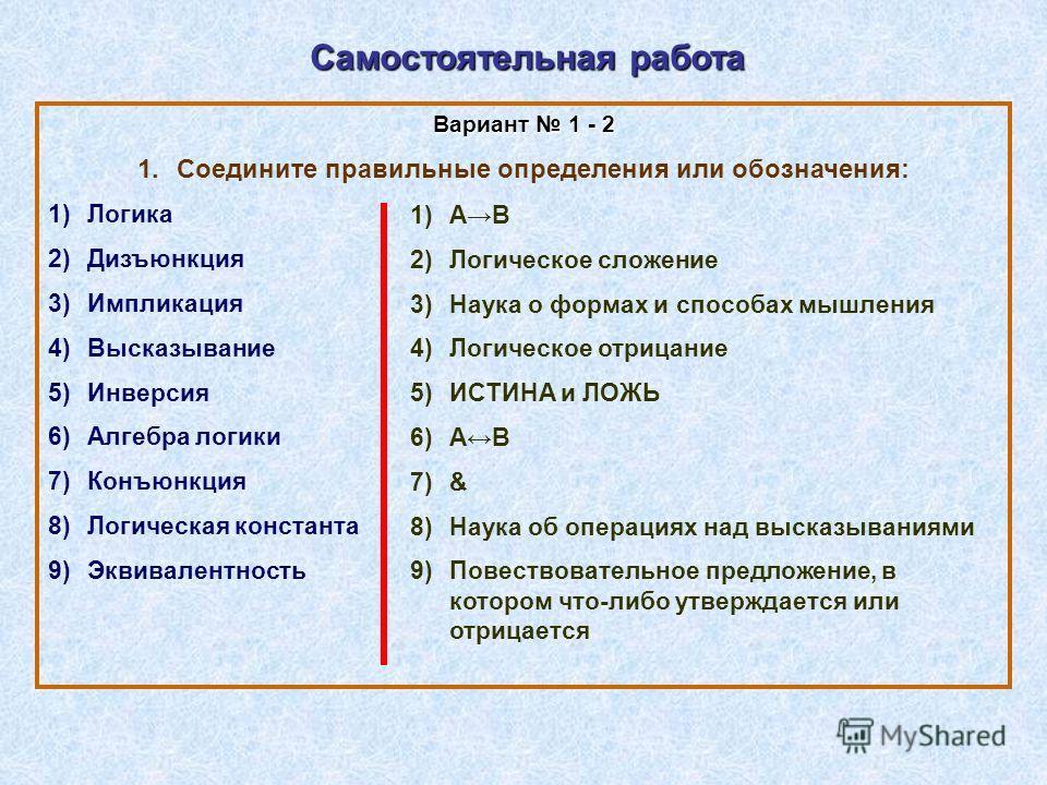 Самостоятельная работа Вариант 1 - 2 1.Соедините правильные определения или обозначения: 1)Логика 2)Дизъюнкция 3)Импликация 4)Высказывание 5)Инверсия 6)Алгебра логики 7)Конъюнкция 8)Логическая константа 9)Эквивалентность 1)АВ 2)Логическое сложение 3)