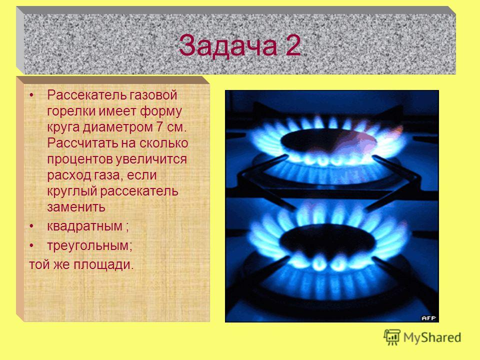 Задача 2 Рассекатель газовой горелки имеет форму круга диаметром 7 см. Рассчитать на сколько процентов увеличится расход газа, если круглый рассекатель заменить квадратным ; треугольным; той же площади.