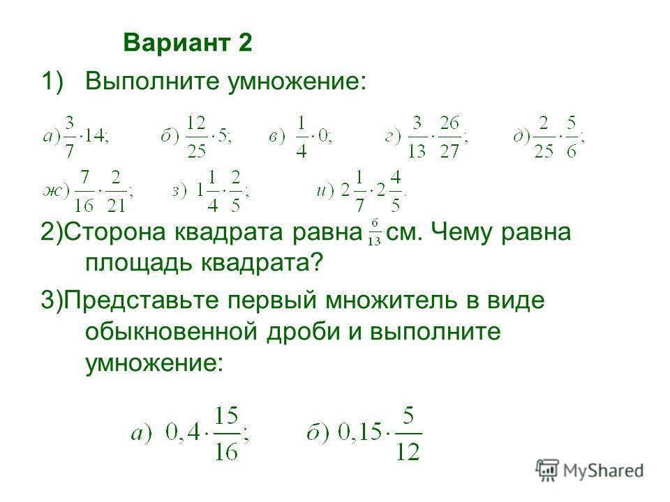 Вариант 1 1) Выполните умножение: 2) Сторона квадрата равна см. Чему равна площадь квадрата? 3) Представьте первый множитель в виде обыкновенной дроби и выполните умножение: