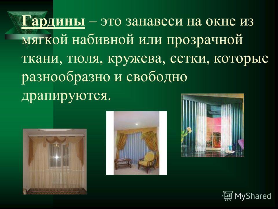 Гардины – это занавеси на окне из мягкой набивной или прозрачной ткани, тюля, кружева, сетки, которые разнообразно и свободно драпируются.