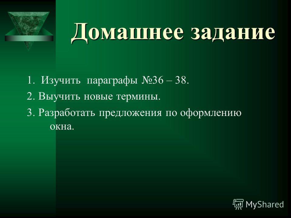 Домашнее задание 1. Изучить параграфы 36 – 38. 2. Выучить новые термины. 3. Разработать предложения по оформлению окна.