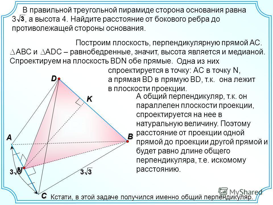 Одна из них спроектируется в точку: АC в точку N, а прямая BD в прямую BD, т.к. она лежит в плоскости проекции. В правильной треугольной пирамиде сторона основания равна 3, а высота 4. Найдите расстояние от бокового ребра до противолежащей стороны ос