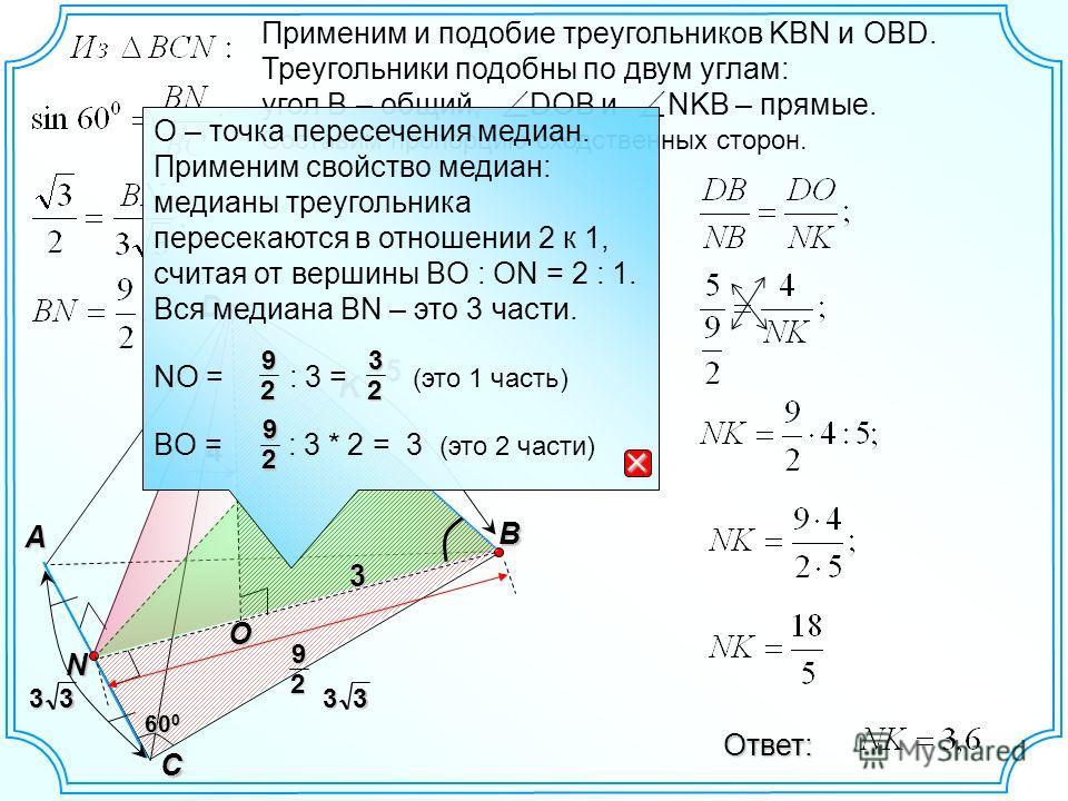 D B A C N K 60 0 O Применим и подобие треугольников KBN и OBD. Треугольники подобны по двум углам: угол B – общий, DOB и NKB – прямые. Составим пропорцию сходственных сторон. Ответ: 4 3333 9 2 3 5 О – точка пересечения медиан. Применим свойство медиа