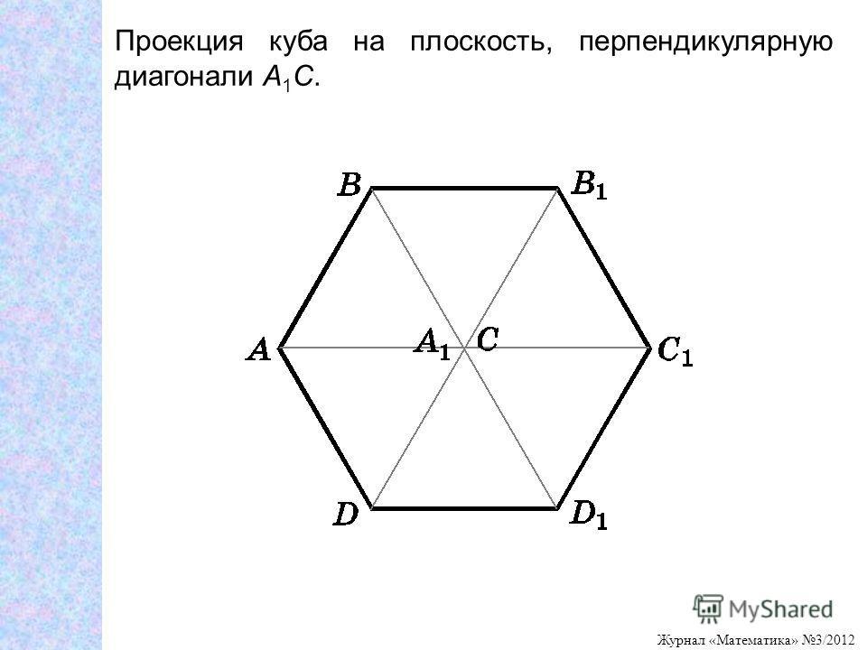 Журнал «Математика» 3/2012 Проекция куба на плоскость, перпендикулярную диагонали A 1 C.