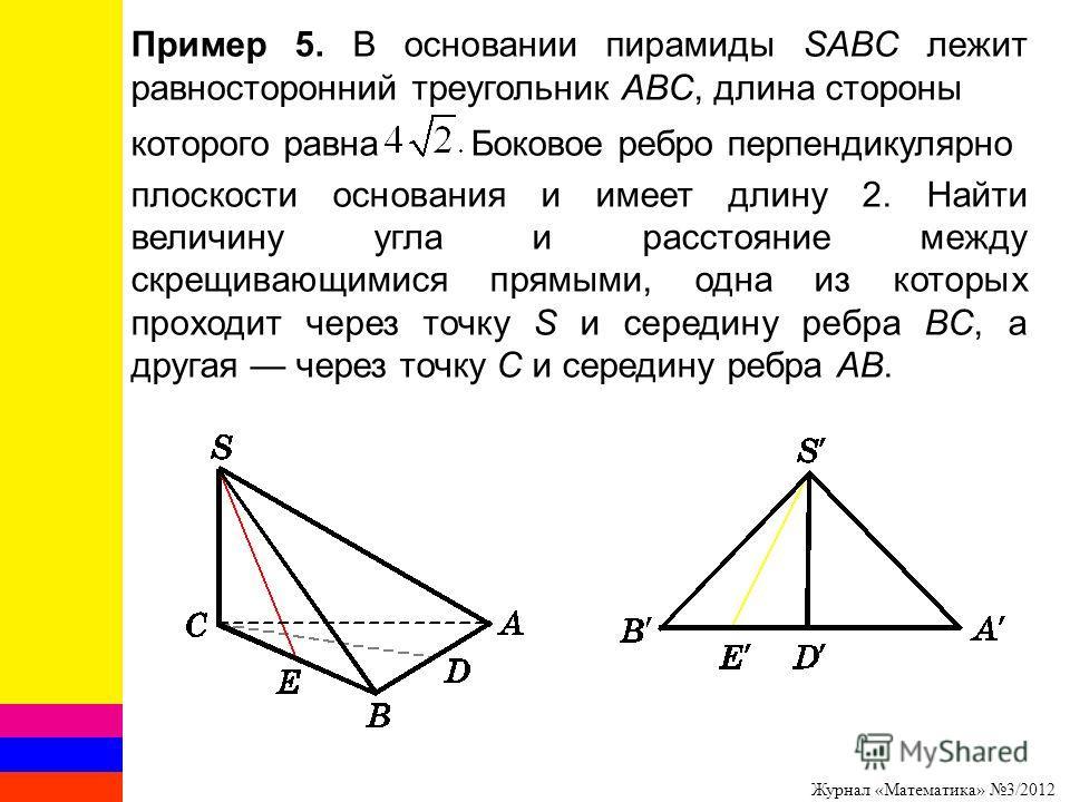 Журнал «Математика» 3/2012 Пример 5. В основании пирамиды SABC лежит равносторонний треугольник ABC, длина стороны которого равна Боковое ребро перпендикулярно плоскости основания и имеет длину 2. Найти величину угла и расстояние между скрещивающимис