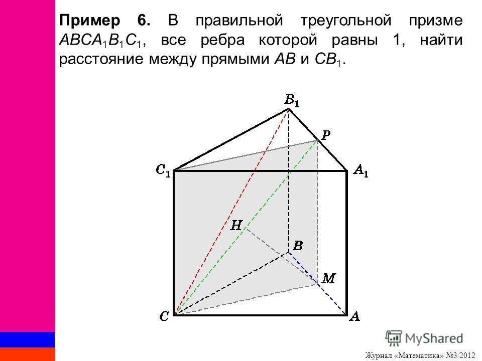 Журнал «Математика» 3/2012 Пример 6. В правильной треугольной призме ABCA 1 B 1 C 1, все ребра которой равны 1, найти расстояние между прямыми AB и CB 1.