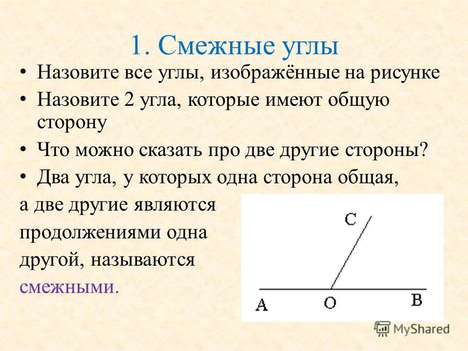 1. Смежные углы Назовите все углы, изображённые на рисунке Назовите 2 угла, которые имеют общую сторону Что можно сказать про две другие стороны? Два угла, у которых одна сторона общая, а две другие являются продолжениями одна другой, называются смеж