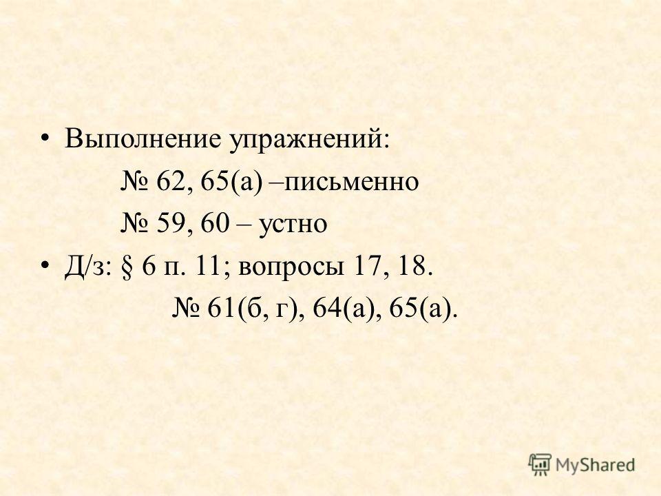 Выполнение упражнений: 62, 65(а) –письменно 59, 60 – устно Д/з: § 6 п. 11; вопросы 17, 18. 61(б, г), 64(а), 65(а).