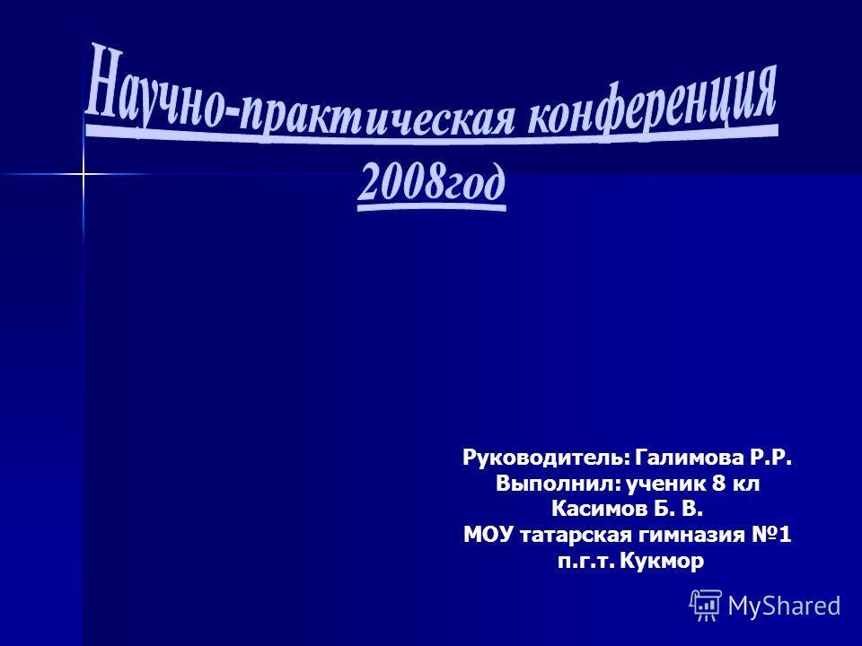 Руководитель: Галимова Р.Р. Выполнил: ученик 8 кл Касимов Б. В. МОУ татарская гимназия 1 п.г.т. Кукмор