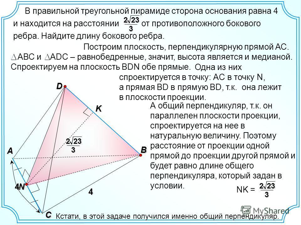 Одна из них спроектируется в точку: АC в точку N, а прямая BD в прямую BD, т.к. она лежит в плоскости проекции. В правильной треугольной пирамиде сторона основания равна 4 и находится на расстоянии от противоположного бокового ребра. Найдите длину бо