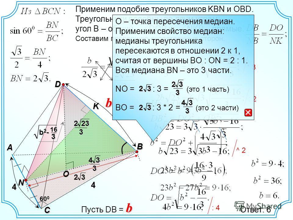 : 2 D B A C N Kb 60 0 32 O 2323 343 Применим подобие треугольников KBN и OBD. Треугольники подобны по двум углам: угол B – общий, DOB и NKB – прямые. Составим пропорцию сходственных сторон. b2-b2-b2-b2- 16 3 * 3 3 ^ 2 Ответ: 6 Пусть DВ =b4 4 О – точк