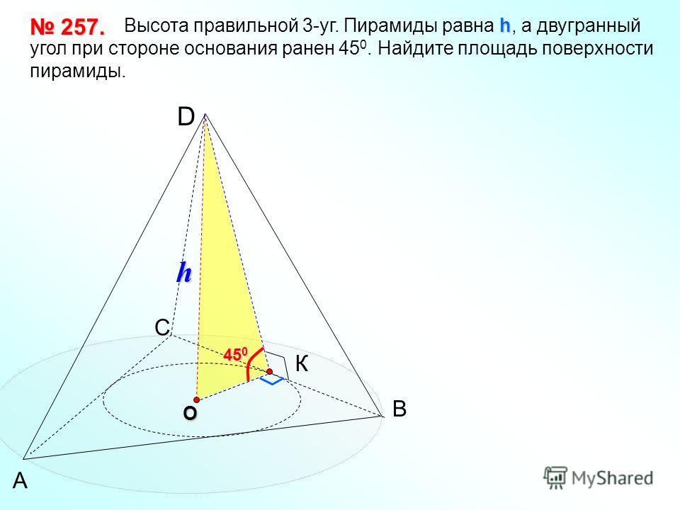 А В С D h Высота правильной 3-уг. Пирамиды равна h, а двугранный угол при стороне основания ранен 45 0. Найдите площадь поверхности пирамиды. 257. 257. O К h 45 0